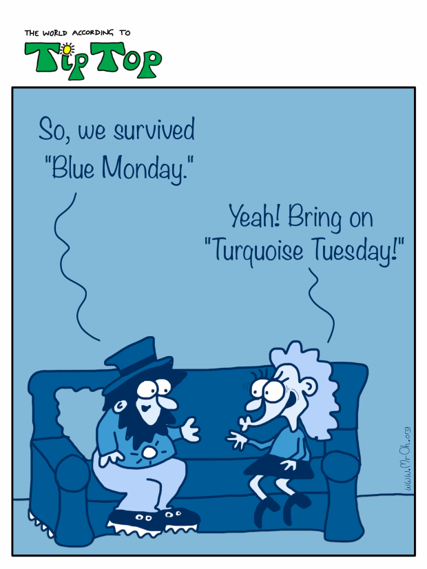 "TipTop and Josie are on the sofa. ""So, we survived Blue Monday then. Josie: ""Yeah, bring on Turquoise Tuesday!"""