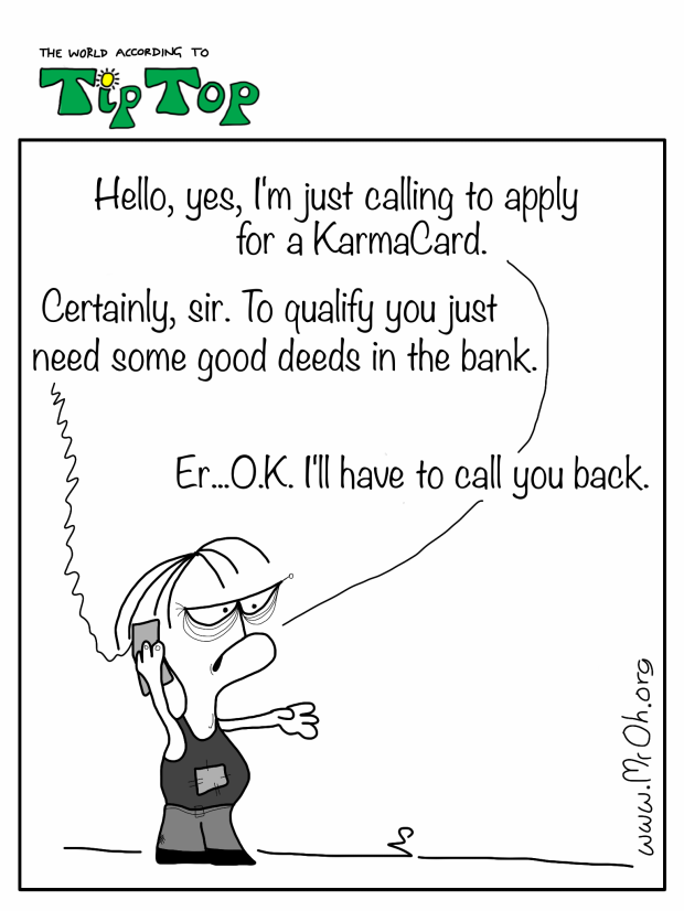 One of the NoNos  is applying for a Karmacard over the phone NN- hello. Yes, I'm just calling to apply for a KarmaCard please.   Phone- Certainly, sir. you just need some good deeds in the bank. NN - Er...O.K. I'll call you back