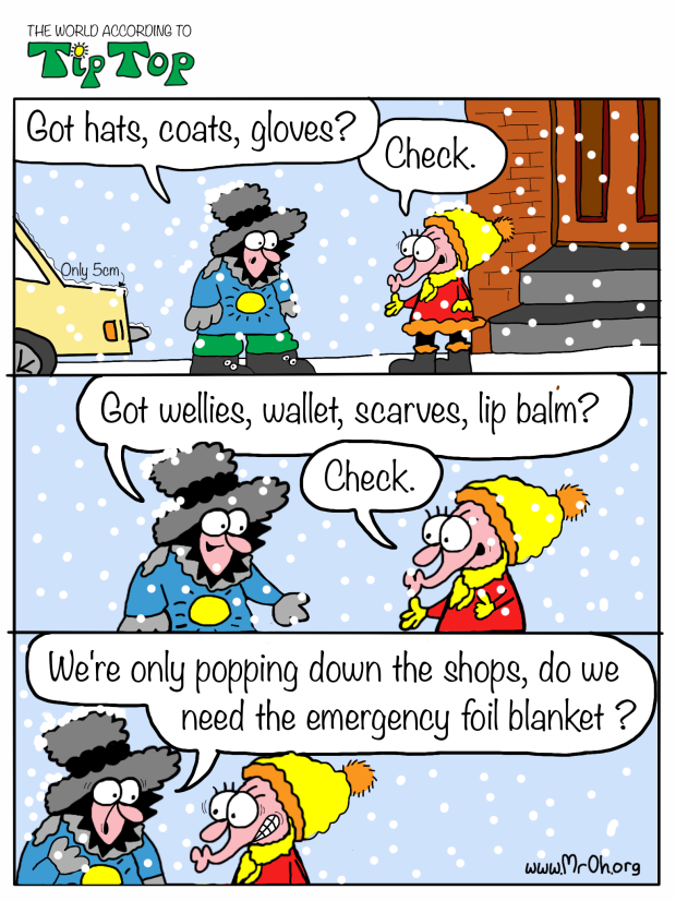 "TipTop and Josie are standing outside wrapped up in the snow. TipTop runs through a checklist: ""Got hat, coats, gloves? Check. Got wallet, wellies, scarves, lip balm? Check. We're only going down the shops, do we need the emergency foil blanket?"""